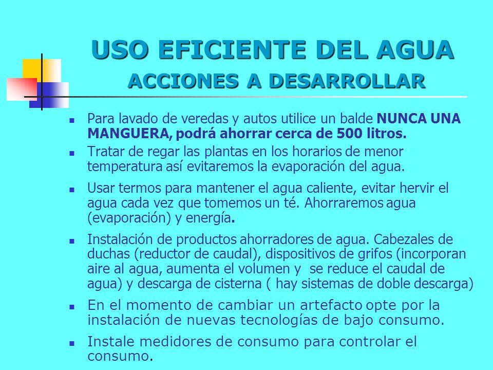 USO EFICIENTE DEL AGUA ACCIONES A DESARROLLAR Para lavado de veredas y autos utilice un balde NUNCA UNA MANGUERA, podrá ahorrar cerca de 500 litros. T