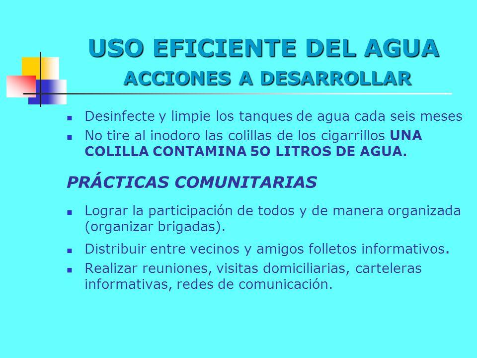 USO EFICIENTE DEL AGUA ACCIONES A DESARROLLAR Desinfecte y limpie los tanques de agua cada seis meses No tire al inodoro las colillas de los cigarrill