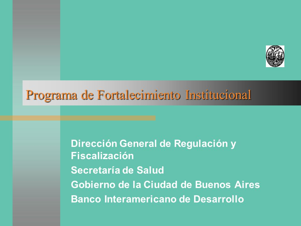 Programa de Fortalecimiento Institucional Dirección General de Regulación y Fiscalización Secretaría de Salud Gobierno de la Ciudad de Buenos Aires Banco Interamericano de Desarrollo