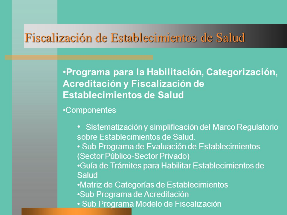 Fiscalización de Establecimientos de Salud Programa para la Habilitación, Categorización, Acreditación y Fiscalización de Establecimientos de Salud Componentes Sistematización y simplificación del Marco Regulatorio sobre Establecimientos de Salud.