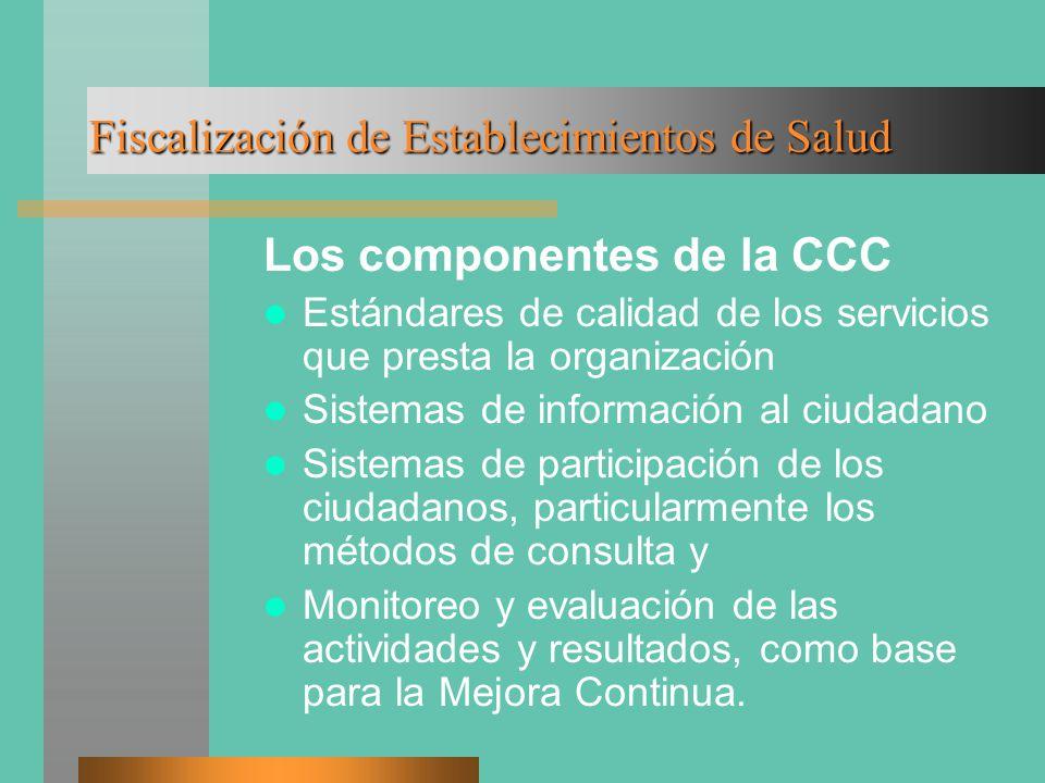 Fiscalización de Establecimientos de Salud Los componentes de la CCC Estándares de calidad de los servicios que presta la organización Sistemas de información al ciudadano Sistemas de participación de los ciudadanos, particularmente los métodos de consulta y Monitoreo y evaluación de las actividades y resultados, como base para la Mejora Continua.