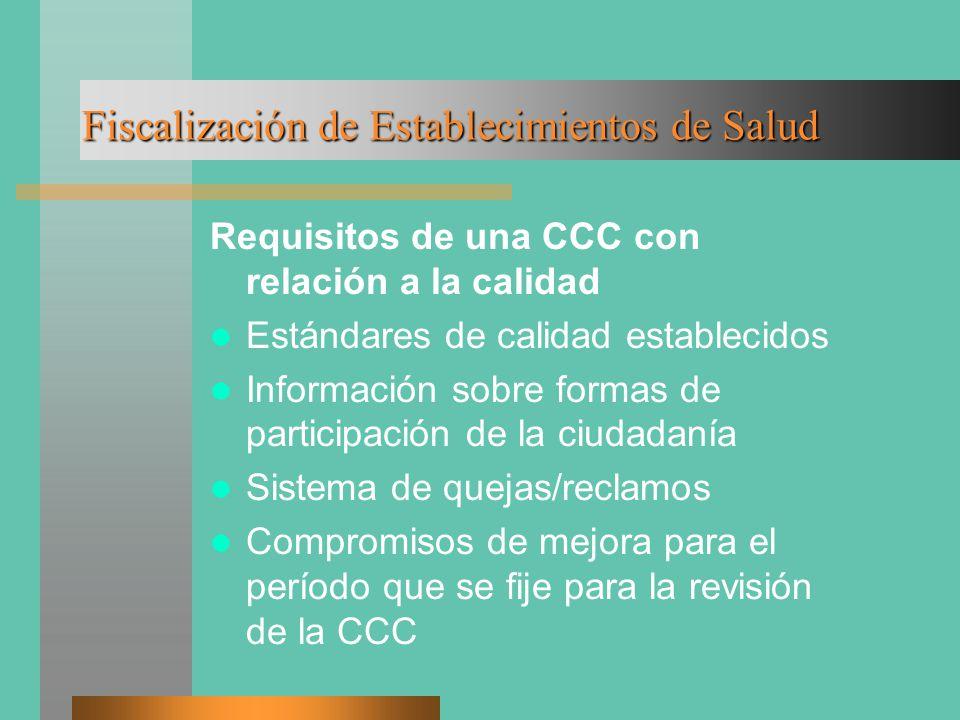 Fiscalización de Establecimientos de Salud Requisitos de una CCC con relación a la calidad Estándares de calidad establecidos Información sobre formas de participación de la ciudadanía Sistema de quejas/reclamos Compromisos de mejora para el período que se fije para la revisión de la CCC