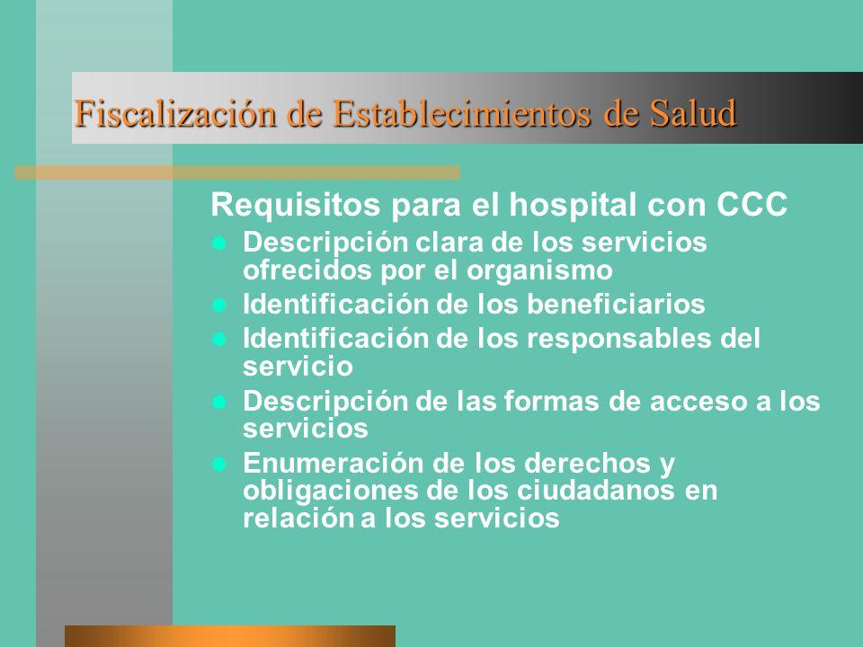 Fiscalización de Establecimientos de Salud Requisitos para el hospital con CCC Descripción clara de los servicios ofrecidos por el organismo Identificación de los beneficiarios Identificación de los responsables del servicio Descripción de las formas de acceso a los servicios Enumeración de los derechos y obligaciones de los ciudadanos en relación a los servicios