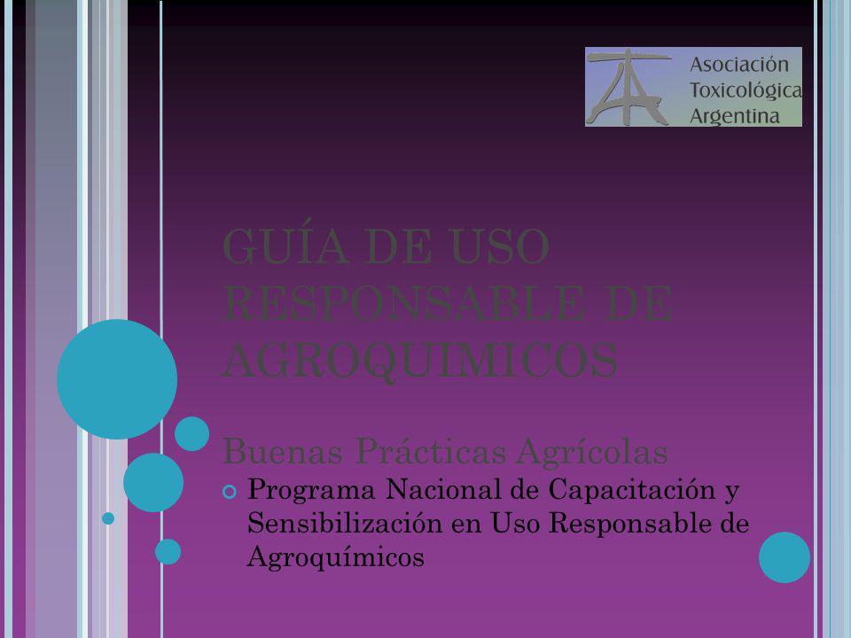 22/07/10 GUÍA DE USO RESPONSABLE DE AGROQUIMICOS Buenas Prácticas Agrícolas Programa Nacional de Capacitación y Sensibilización en Uso Responsable de