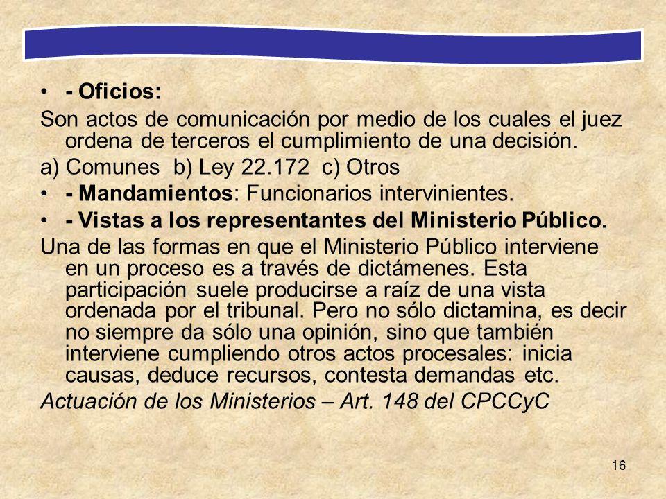 16 - Oficios: Son actos de comunicación por medio de los cuales el juez ordena de terceros el cumplimiento de una decisión. a) Comunes b) Ley 22.172 c