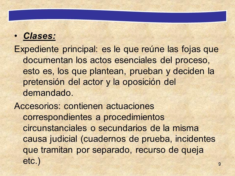 9 Clases: Expediente principal: es le que reúne las fojas que documentan los actos esenciales del proceso, esto es, los que plantean, prueban y decide