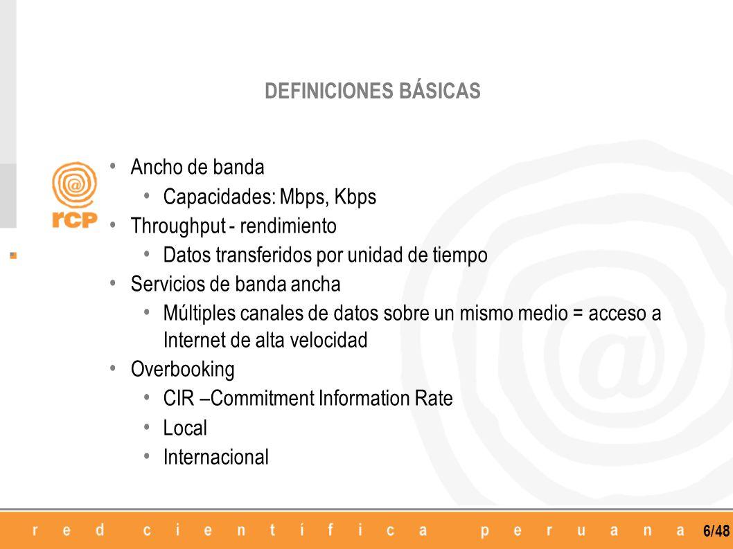 6/48 DEFINICIONES BÁSICAS Ancho de banda Capacidades: Mbps, Kbps Throughput - rendimiento Datos transferidos por unidad de tiempo Servicios de banda a