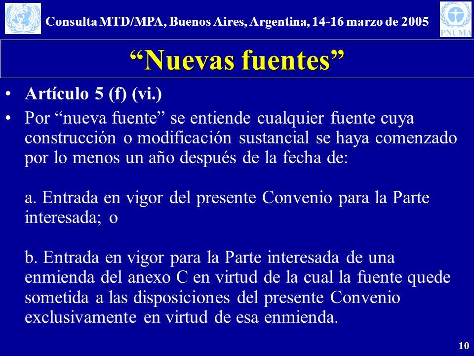 Consulta MTD/MPA, Buenos Aires, Argentina, 14-16 marzo de 2005 10 Nuevas fuentes Artículo 5 (f) (vi.) Por nueva fuente se entiende cualquier fuente cuya construcción o modificación sustancial se haya comenzado por lo menos un año después de la fecha de: a.