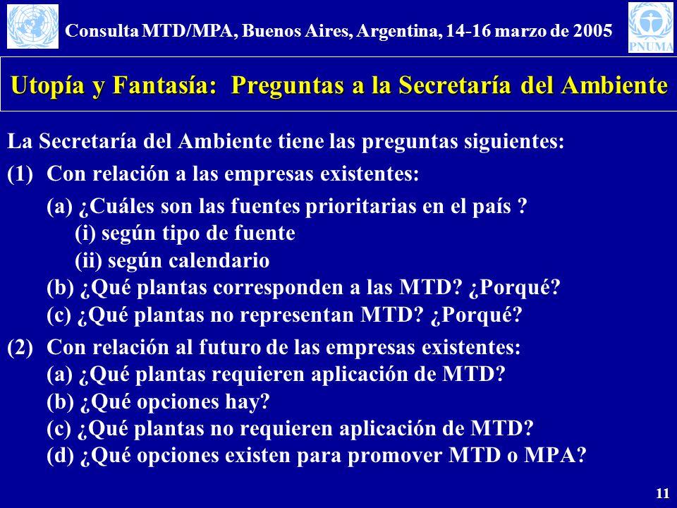 Consulta MTD/MPA, Buenos Aires, Argentina, 14-16 marzo de 2005 11 Utopía y Fantasía: Preguntas a la Secretaría del Ambiente La Secretaría del Ambiente tiene las preguntas siguientes: (1)Con relación a las empresas existentes: (a) ¿Cuáles son las fuentes prioritarias en el país .