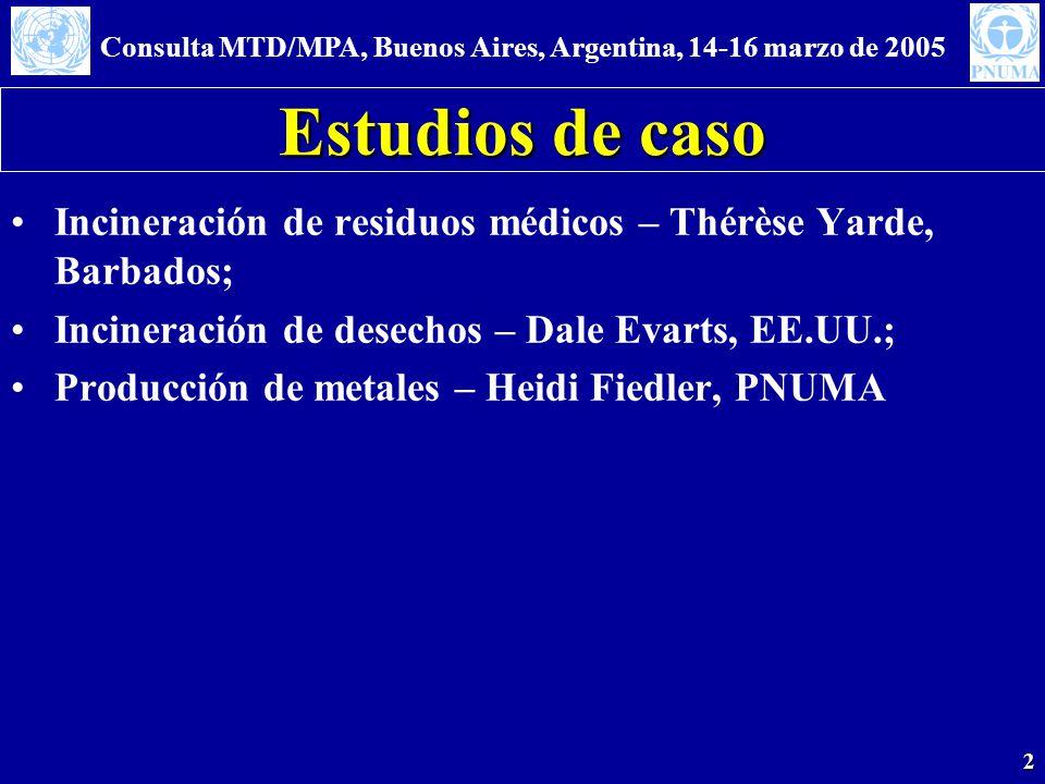 Consulta MTD/MPA, Buenos Aires, Argentina, 14-16 marzo de 2005 2 Estudios de caso Incineración de residuos médicos – Thérèse Yarde, Barbados; Incineración de desechos – Dale Evarts, EE.UU.; Producción de metales – Heidi Fiedler, PNUMA