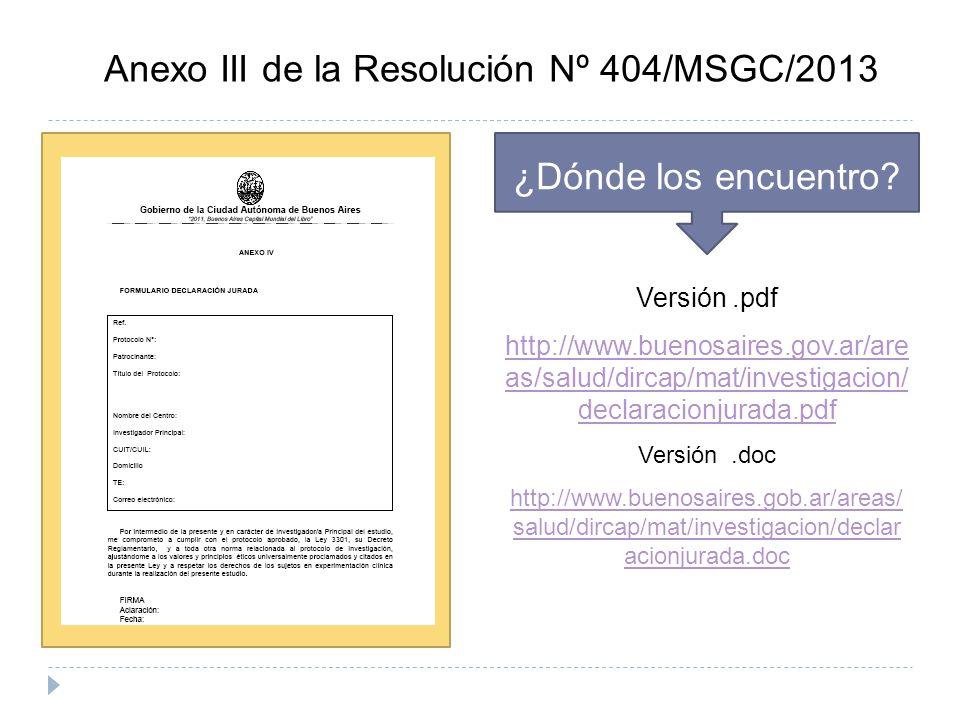 Anexo III de la Resolución Nº 404/MSGC/2013 ¿Dónde los encuentro? Versión.pdf http://www.buenosaires.gov.ar/are as/salud/dircap/mat/investigacion/ dec
