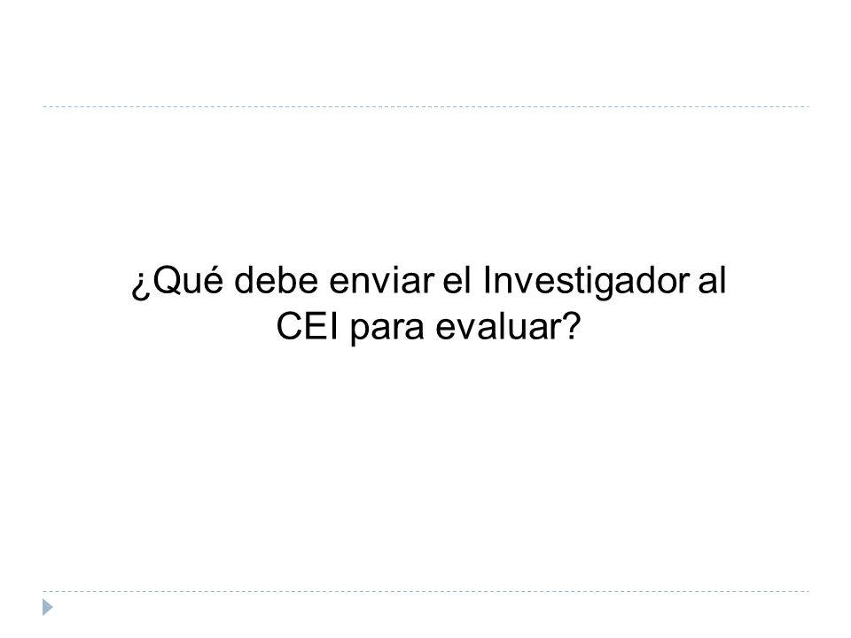 ¿Qué debe enviar el Investigador al CEI para evaluar?