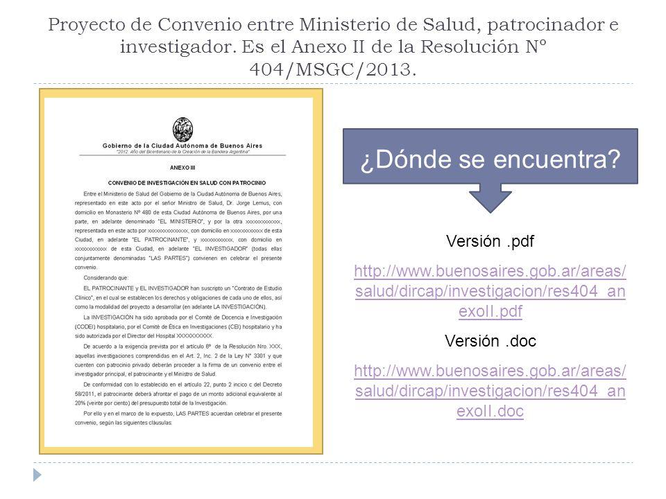 Proyecto de Convenio entre Ministerio de Salud, patrocinador e investigador. Es el Anexo II de la Resolución Nº 404/MSGC/2013. ¿Dónde se encuentra? Ve