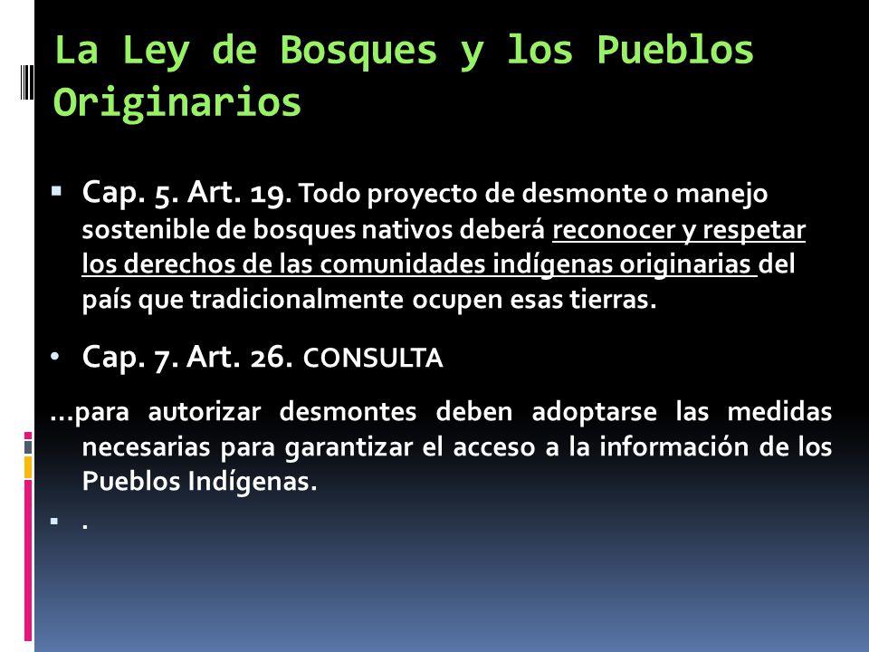 La Ley de Bosques y los Pueblos Originarios Cap. 5. Art. 19. Todo proyecto de desmonte o manejo sostenible de bosques nativos deberá reconocer y respe