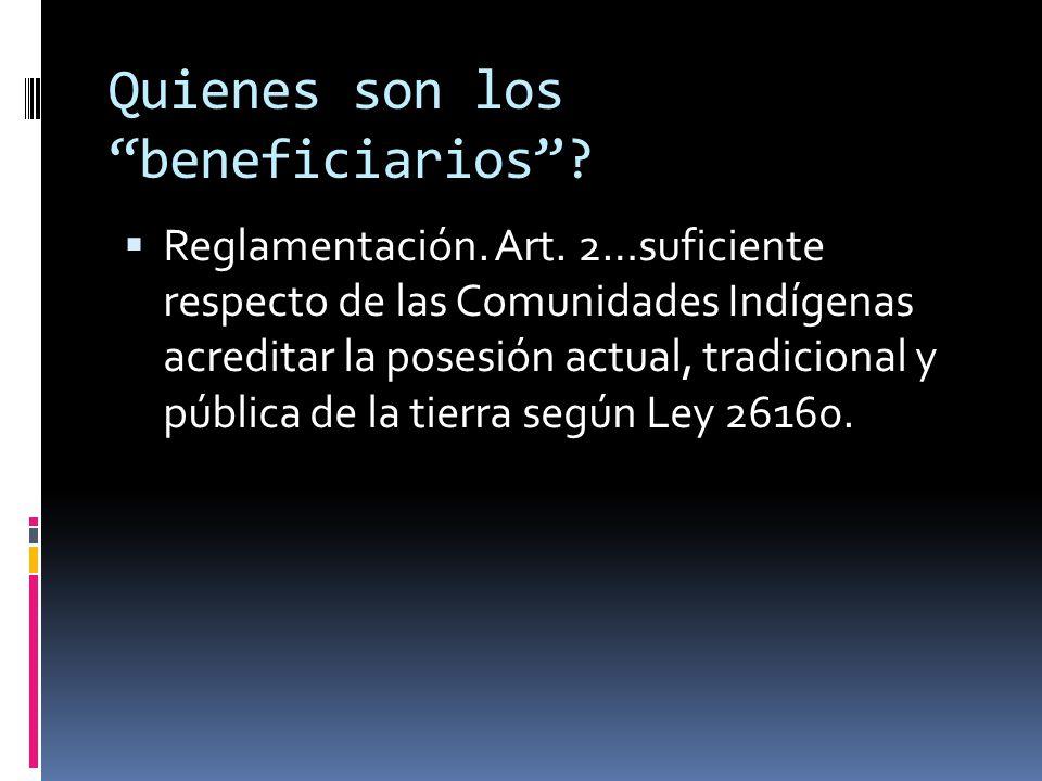 Quienes son los beneficiarios? Reglamentación. Art. 2…suficiente respecto de las Comunidades Indígenas acreditar la posesión actual, tradicional y púb