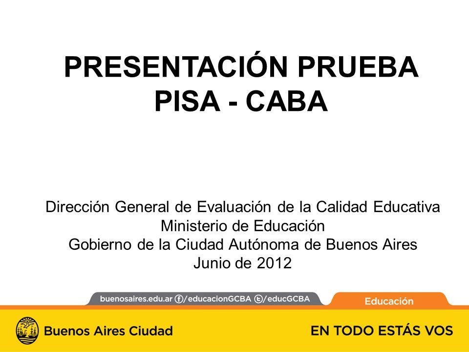 PRESENTACIÓN PRUEBA PISA - CABA Dirección General de Evaluación de la Calidad Educativa Ministerio de Educación Gobierno de la Ciudad Autónoma de Buenos Aires Junio de 2012