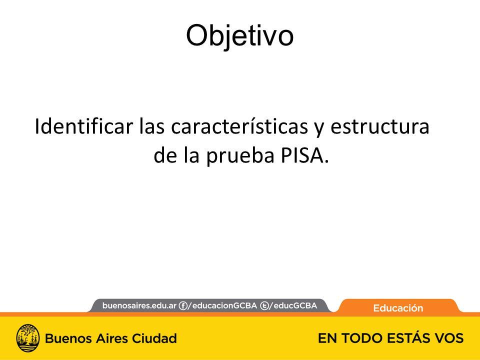 Identificar las características y estructura de la prueba PISA. Objetivo
