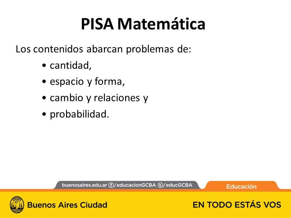 PISA Matemática Los contenidos abarcan problemas de: cantidad, espacio y forma, cambio y relaciones y probabilidad.