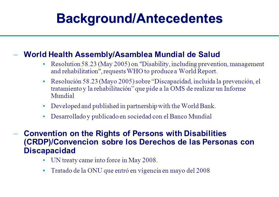 | Background/Antecedentes World Health Assembly/Asamblea Mundial de Salud Resolution 58.23 (May 2005) on Disability, including prevention, management and rehabilitation , requests WHO to produce a World Report.