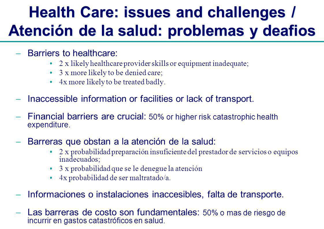 | Health Care: issues and challenges / Atención de la salud: problemas y deafios Barriers to healthcare: 2 x likely healthcare provider skills or equipment inadequate; 3 x more likely to be denied care; 4x more likely to be treated badly.