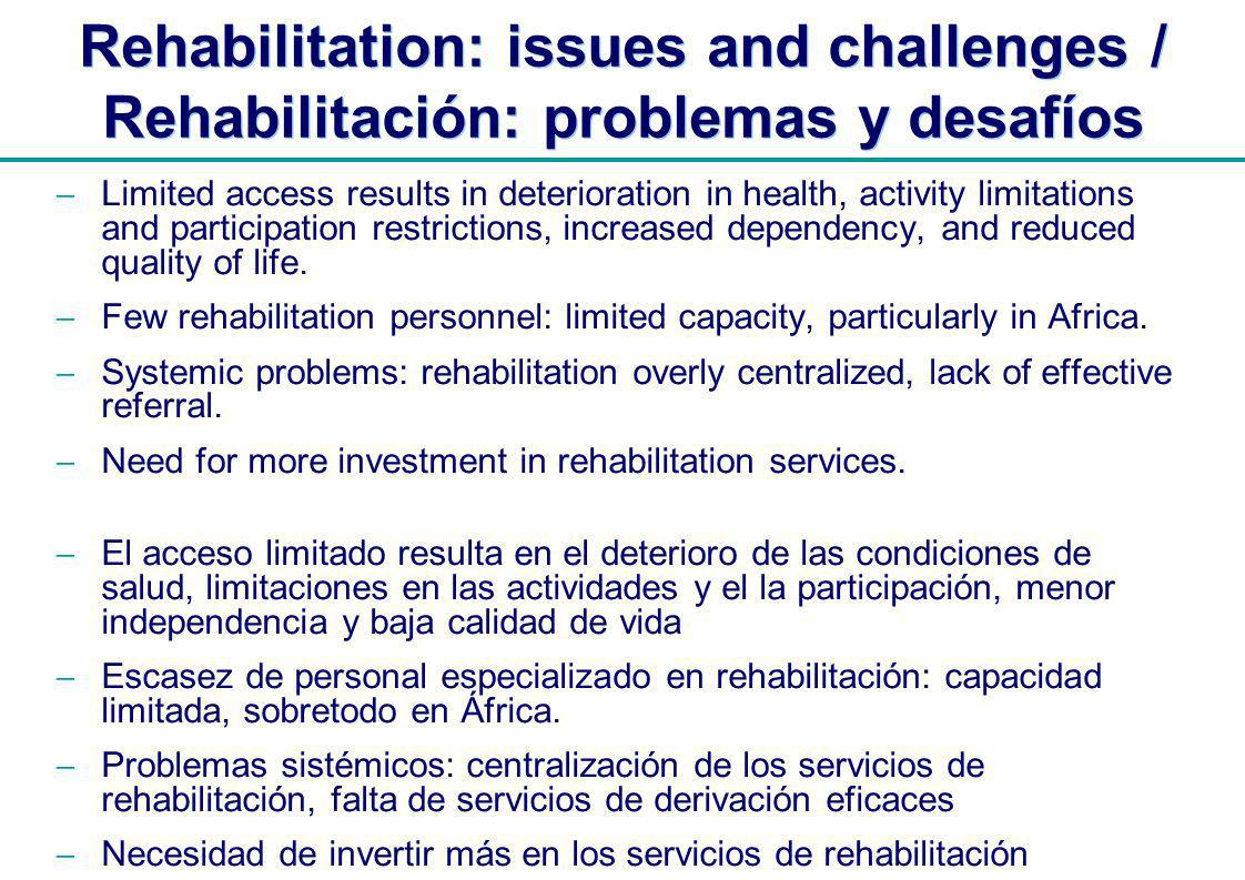 | Rehabilitation: issues and challenges / Rehabilitación: problemas y desafíos Limited access results in deterioration in health, activity limitations and participation restrictions, increased dependency, and reduced quality of life.