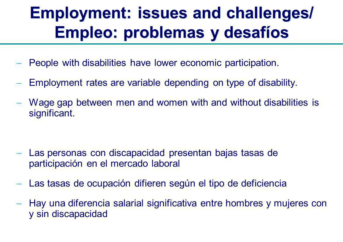 | Employment: issues and challenges/ Empleo: problemas y desafíos People with disabilities have lower economic participation.
