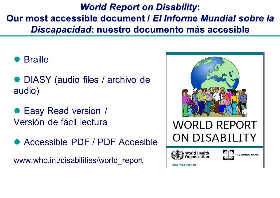 | World Report on Disability: Our most accessible document / El Informe Mundial sobre la Discapacidad: nuestro documento más accesible Braille DIASY (audio files / archivo de audio) Easy Read version / Versión de fácil lectura Accessible PDF / PDF Accesible www.who.int/disabilities/world_report