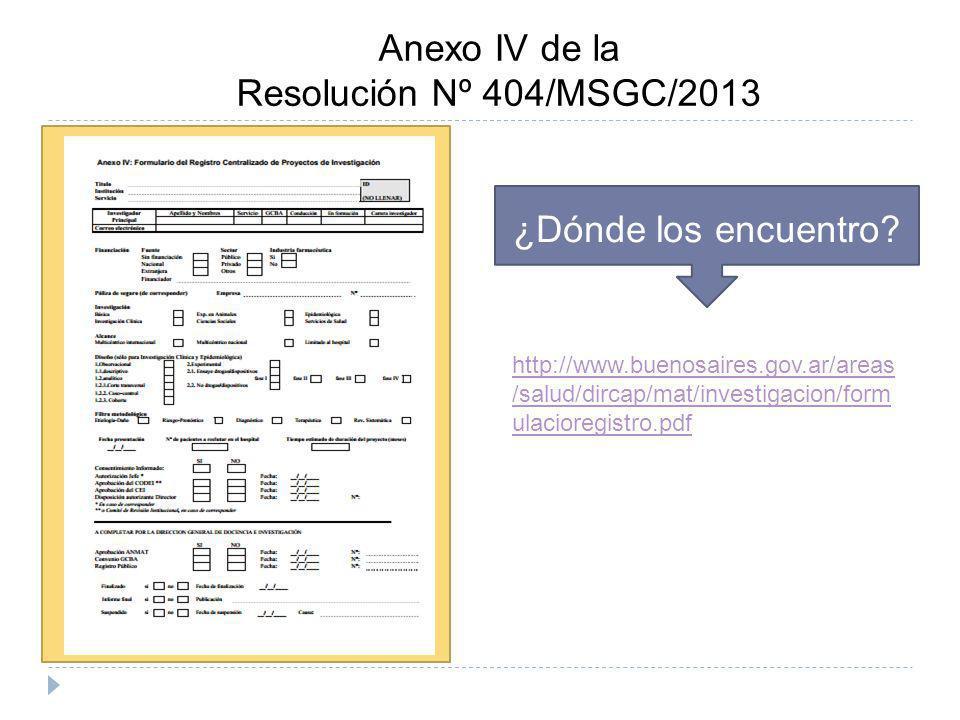 Anexo IV de la Resolución Nº 404/MSGC/2013 ¿Dónde los encuentro? http://www.buenosaires.gov.ar/areas /salud/dircap/mat/investigacion/form ulacioregist