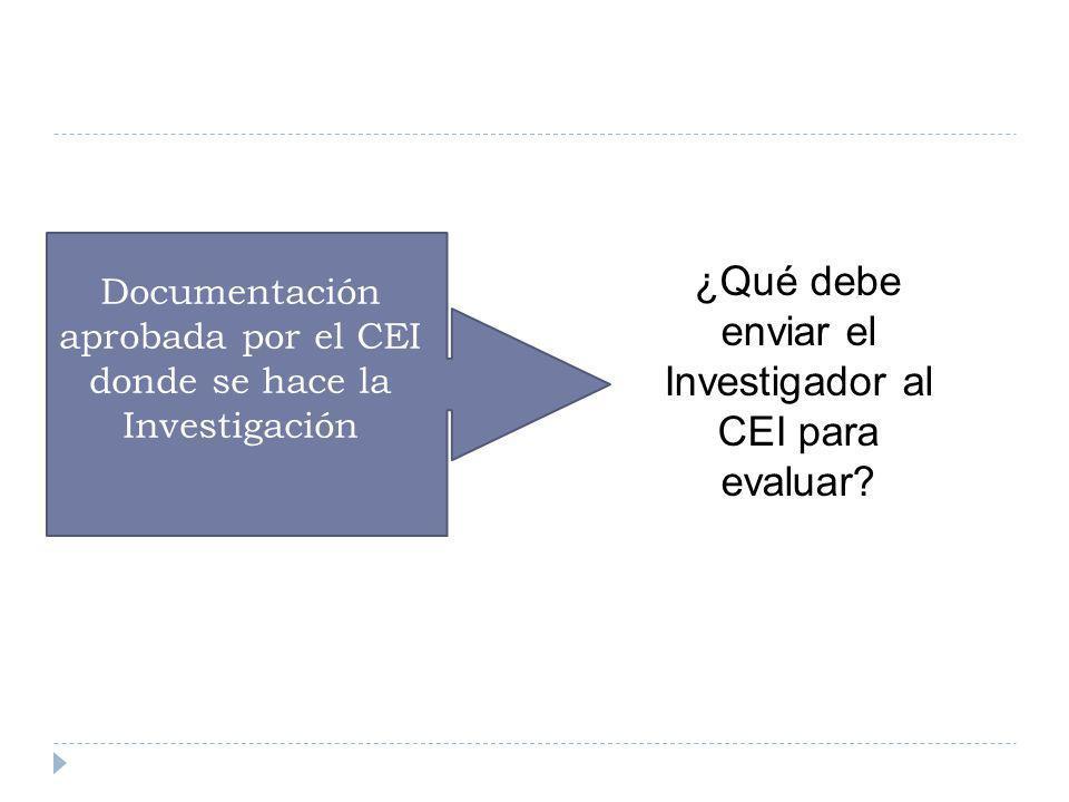 ¿Qué debe enviar el Investigador al CEI para evaluar? Documentación aprobada por el CEI donde se hace la Investigación