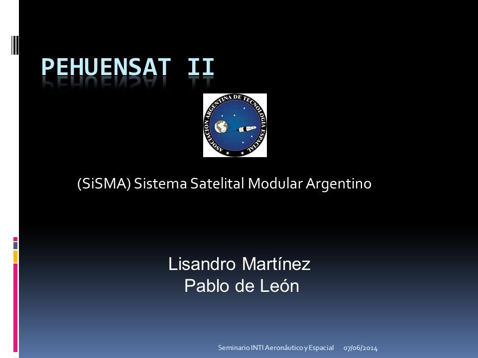 (SiSMA) Sistema Satelital Modular Argentino Lisandro Martínez Pablo de León 07/06/2014Seminario INTI Aeronáutico y Espacial