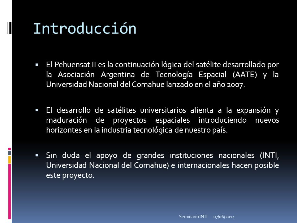 Introducción El Pehuensat II es la continuación lógica del satélite desarrollado por la Asociación Argentina de Tecnología Espacial (AATE) y la Universidad Nacional del Comahue lanzado en el año 2007.
