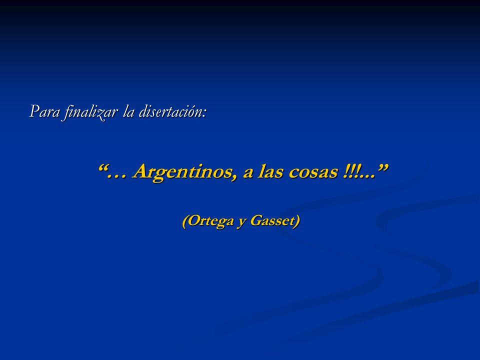 Para finalizar la disertación: … Argentinos, a las cosas !!!... (Ortega y Gasset)