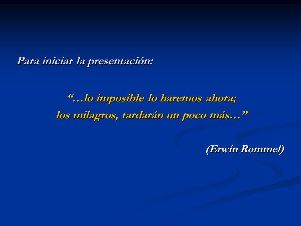 Para iniciar la presentación: …lo imposible lo haremos ahora; los milagros, tardarán un poco más… (Erwin Rommel)
