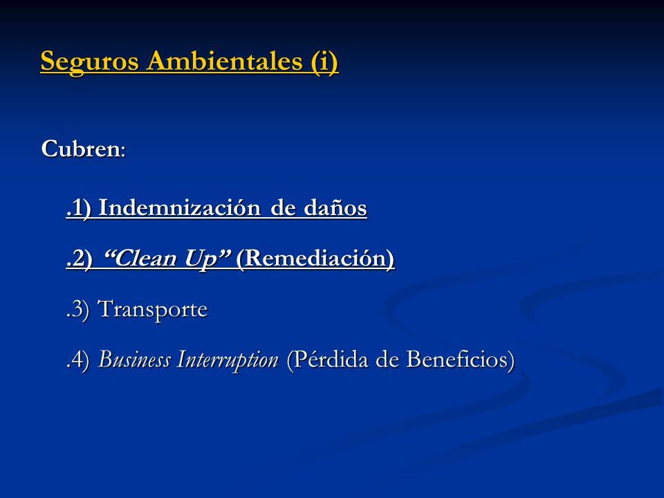 Seguros Ambientales (i) Cubren:.1) Indemnización de daños.2) Clean Up (Remediación).3) Transporte.4) Business Interruption (Pérdida de Beneficios)