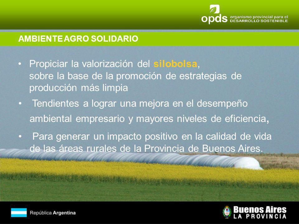 AMBIENTE AGRO SOLIDARIO Propiciar la valorización del silobolsa, sobre la base de la promoción de estrategias de producción más limpia Tendientes a lograr una mejora en el desempeño ambiental empresario y mayores niveles de eficiencia, Para generar un impacto positivo en la calidad de vida de las áreas rurales de la Provincia de Buenos Aires.