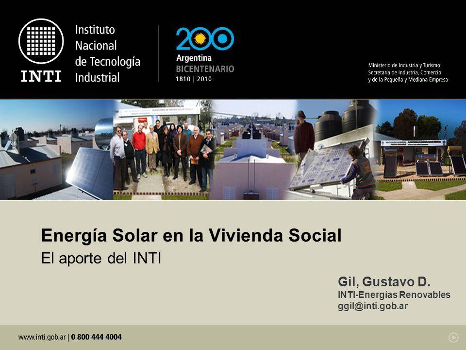 Energía Solar en la Vivienda Social El aporte del INTI Gil, Gustavo D. INTI-Energías Renovables ggil@inti.gob.ar
