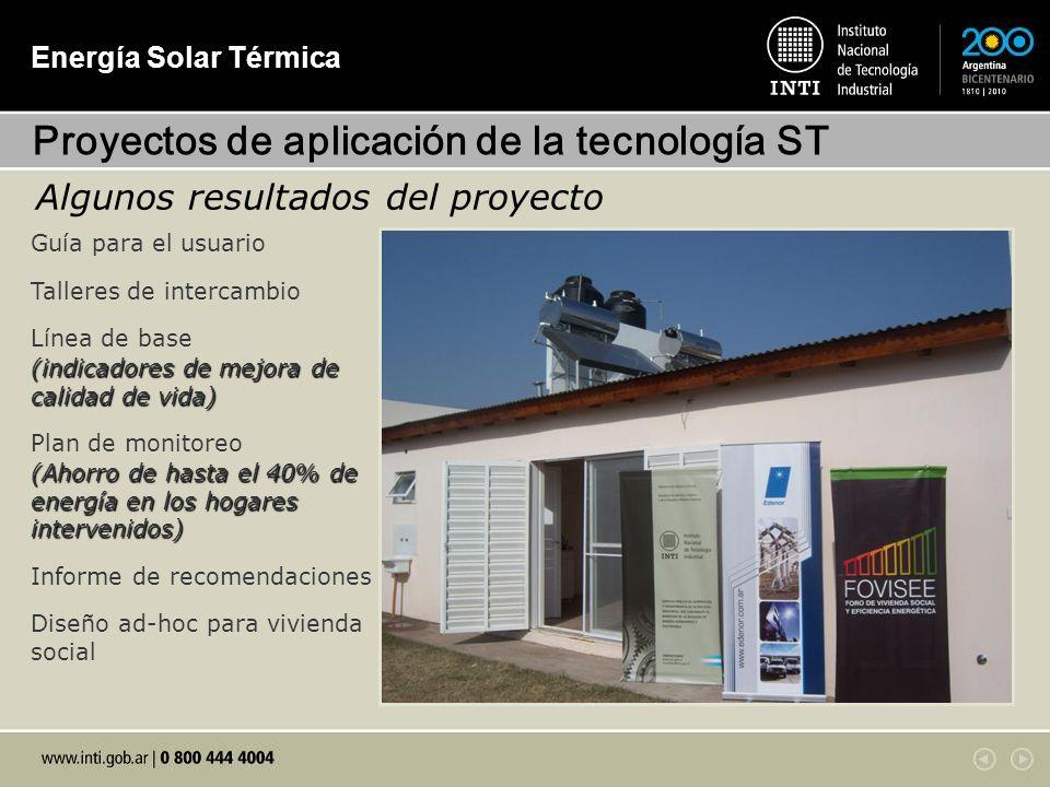 Energía Solar Térmica Guía para el usuario Talleres de intercambio Línea de base (indicadores de mejora de calidad de vida) Plan de monitoreo (Ahorro de hasta el 40% de energía en los hogares intervenidos) Informe de recomendaciones Diseño ad-hoc para vivienda social Proyectos de aplicación de la tecnología ST Algunos resultados del proyecto