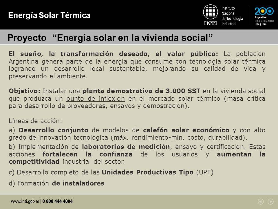 Energía Solar Térmica Proyecto Energía solar en la vivienda social El sueño, la transformación deseada, el valor público: La población Argentina genera parte de la energía que consume con tecnología solar térmica logrando un desarrollo local sustentable, mejorando su calidad de vida y preservando el ambiente.