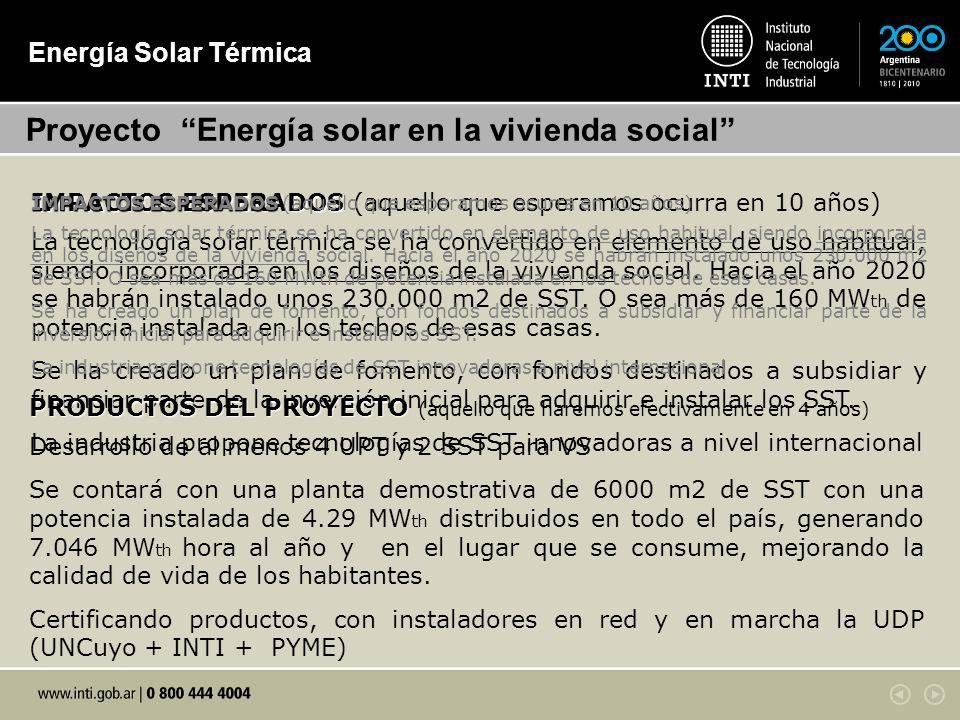 Energía Solar Térmica Proyecto Energía solar en la vivienda social IMPACTOS ESPERADOS IMPACTOS ESPERADOS (aquello que esperamos ocurra en 10 años) La tecnología solar térmica se ha convertido en elemento de uso habitual, siendo incorporada en los diseños de la vivienda social.