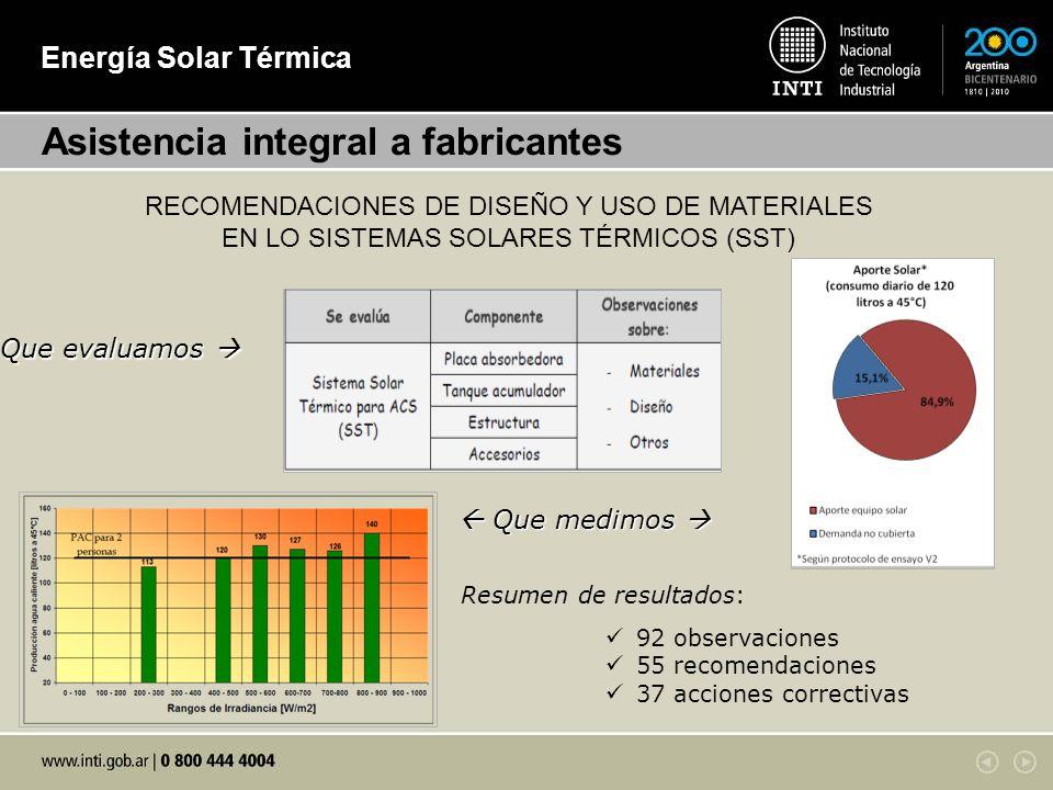 Energía Solar Térmica Asistencia integral a fabricantes RECOMENDACIONES DE DISEÑO Y USO DE MATERIALES EN LO SISTEMAS SOLARES TÉRMICOS (SST) Resumen de resultados: 92 observaciones 55 recomendaciones 37 acciones correctivas Que evaluamos Que evaluamos Que medimos Que medimos