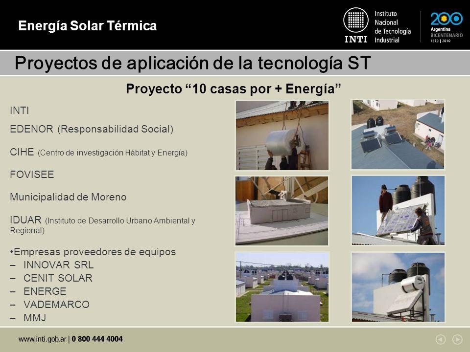 Energía Solar Térmica Proyecto 10 casas por + Energía INTI EDENOR (Responsabilidad Social) CIHE (Centro de investigación Hábitat y Energía) FOVISEE Municipalidad de Moreno IDUAR (Instituto de Desarrollo Urbano Ambiental y Regional) Empresas proveedores de equipos –INNOVAR SRL –CENIT SOLAR –ENERGE –VADEMARCO –MMJ Proyectos de aplicación de la tecnología ST