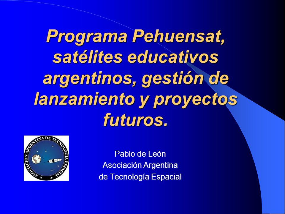 Programa Pehuensat, satélites educativos argentinos, gestión de lanzamiento y proyectos futuros. Pablo de León Asociación Argentina de Tecnología Espa