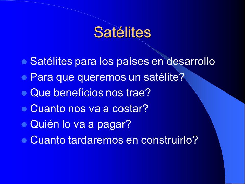 Satélites Satélites para los países en desarrollo Para que queremos un satélite? Que beneficios nos trae? Cuanto nos va a costar? Quién lo va a pagar?