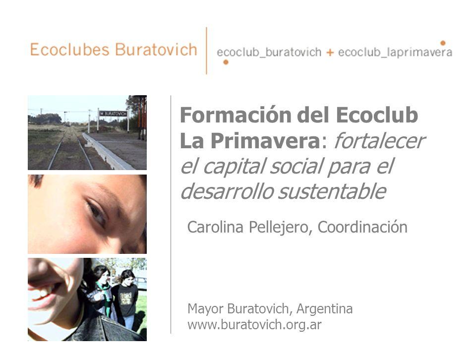 Formación del Ecoclub La Primavera: fortalecer el capital social para el desarrollo sustentable Carolina Pellejero, Coordinación Mayor Buratovich, Arg