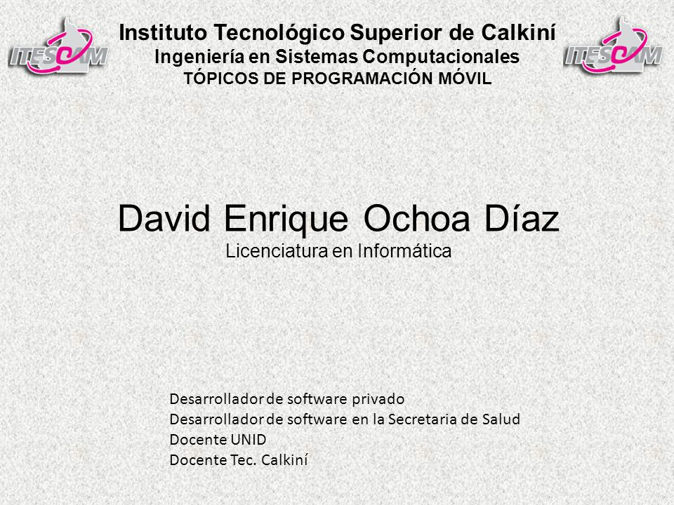 David Enrique Ochoa Díaz Licenciatura en Informática Desarrollador de software privado Desarrollador de software en la Secretaria de Salud Docente UNID Docente Tec.