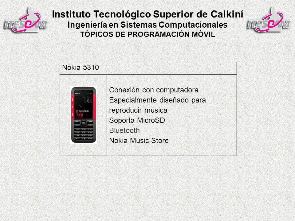 Instituto Tecnológico Superior de Calkiní Ingeniería en Sistemas Computacionales TÓPICOS DE PROGRAMACIÓN MÓVIL Nokia 5310 Conexión con computadora Especialmente diseñado para reproducir música Soporta MicroSD Bluetooth Nokia Music Store