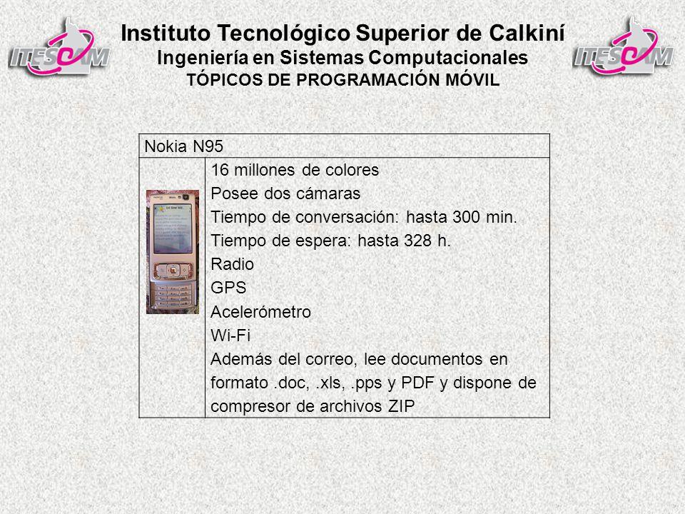 Instituto Tecnológico Superior de Calkiní Ingeniería en Sistemas Computacionales TÓPICOS DE PROGRAMACIÓN MÓVIL Nokia N95 16 millones de colores Posee dos cámaras Tiempo de conversación: hasta 300 min.