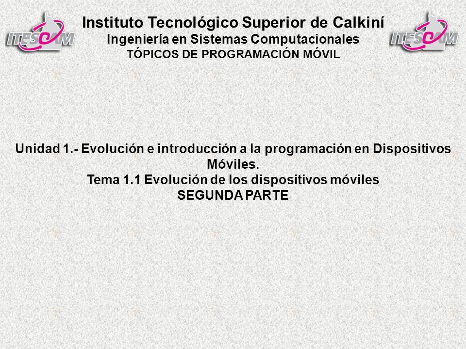 Instituto Tecnológico Superior de Calkiní Ingeniería en Sistemas Computacionales TÓPICOS DE PROGRAMACIÓN MÓVIL Unidad 1.- Evolución e introducción a la programación en Dispositivos Móviles.