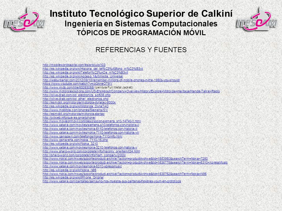 Instituto Tecnológico Superior de Calkiní Ingeniería en Sistemas Computacionales TÓPICOS DE PROGRAMACIÓN MÓVIL http://mobileworldcapital.com/es/articulo/103 http://es.wikipedia.org/wiki/Historia_del_tel%C3%A9fono_m%C3%B3vil http://es.wikipedia.org/wiki/Telefon%C3%ADa_m%C3%B3vil http://es.wikipedia.org/wiki/Acceso_Multimedia_Universal http://weburbanist.com/2012/09/18/remember-millions-of-mobile-phones-in-the-1960s-you-should/ https://www.youtube.com/watch?v=jqGAneO79lY http://www.imdb.com/title/tt0093058/http://www.imdb.com/title/tt0093058/ (película Full Metal Jacket) http://www.motorolasolutions.com/US-EN/About/Company+Overview/History/Explore+Motorola+Heritage/Handie-Talkie+Radio http://olive-drab.com/od_electronics_scr536.php http://olive-drab.com/od_other_electronics.php http://esmobil.org/motorola/motorola-dynatac-8000x http://es.wikipedia.org/wiki/Motorola_DynaTAC http://www.mobitola.com/phones/Siemens/S1/ http://esmobil.org/motorola/motorola-startac http://pcweb.info/que-es-smartphone/ http://www.movieonmovil.com/descripcion-siemens_s10-14740-1.html http://www.xataka.com/moviles/siemens-s10-telefonos-con-historia-ii http://www.xataka.com/moviles/nokia-5110-telefonos-con-historia-iii http://www.xataka.com/moviles/nokia-7110-telefonos-con-historia-viii http://www.gsmspain.com/telefonos/nokia-7110/info.html http://www.gsmarena.com/nokia_7110-15.php http://es.wikipedia.org/wiki/Nokia_3210 http://www.xataka.com/moviles/nokia-3210-telefonos-con-historia-v http://www.sharp-world.com/corporate/info/his/only_one/item/t34.html http://sharp-world.com/corporate/info/his/h_company/2000/ http://www.nokia.com/mx-es/soporte/product-archive/?action=productArchive&tid=1583950&searchTerm=Nokia+7280 http://www.nokia.com/mx-es/soporte/product-archive/?action=productArchive&tid=1838778&searchTerm=Nokia+5310+XpressMusic http://www.xataka.com/moviles/nokia-5310-xpressmusic http://es.wikipedia.org/wiki/Nokia_N95 http://www.nokia.com/mx-es/soporte/product-archive/?action=productArchive&tid=1838752&searchTerm=Nokia+N95 http://es.wikipedia.org/wiki/IPhone_Original http://www.xataka.com/pantallas/samsung-nos-muestra-sus-pantallas-flexibles-youm-en-prototipos REFERENCIAS Y FUENTES