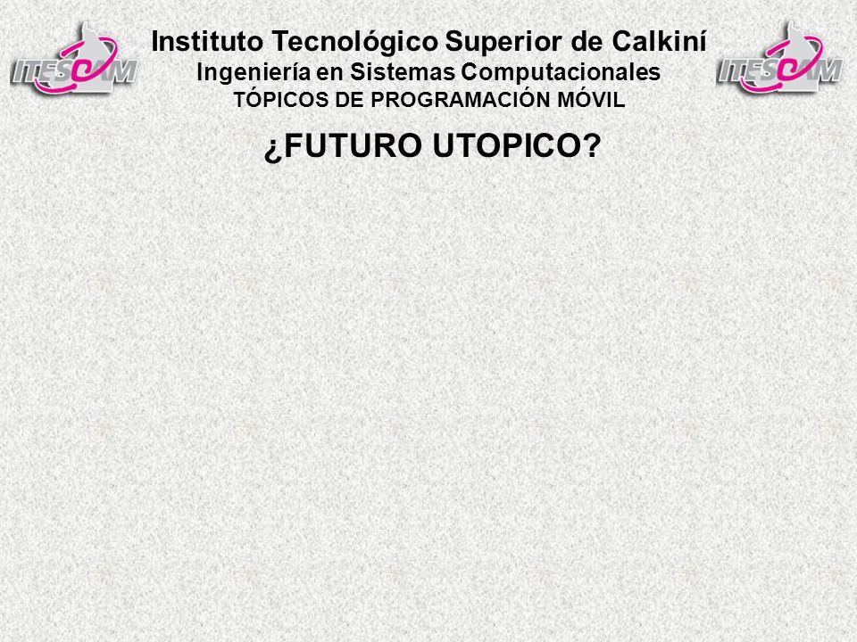 Instituto Tecnológico Superior de Calkiní Ingeniería en Sistemas Computacionales TÓPICOS DE PROGRAMACIÓN MÓVIL ¿FUTURO UTOPICO
